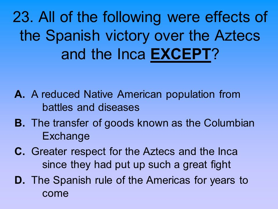 23. All of the following were effects of the Spanish victory over the Aztecs and the Inca EXCEPT