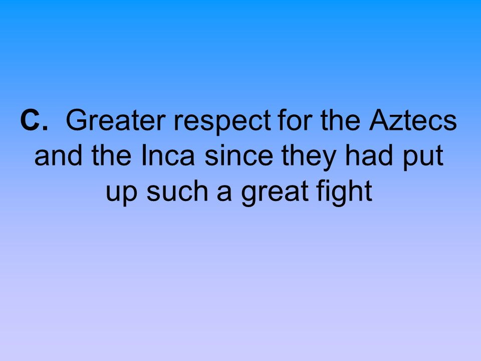 C. Greater respect for the Aztecs and the Inca since they had put up such a great fight