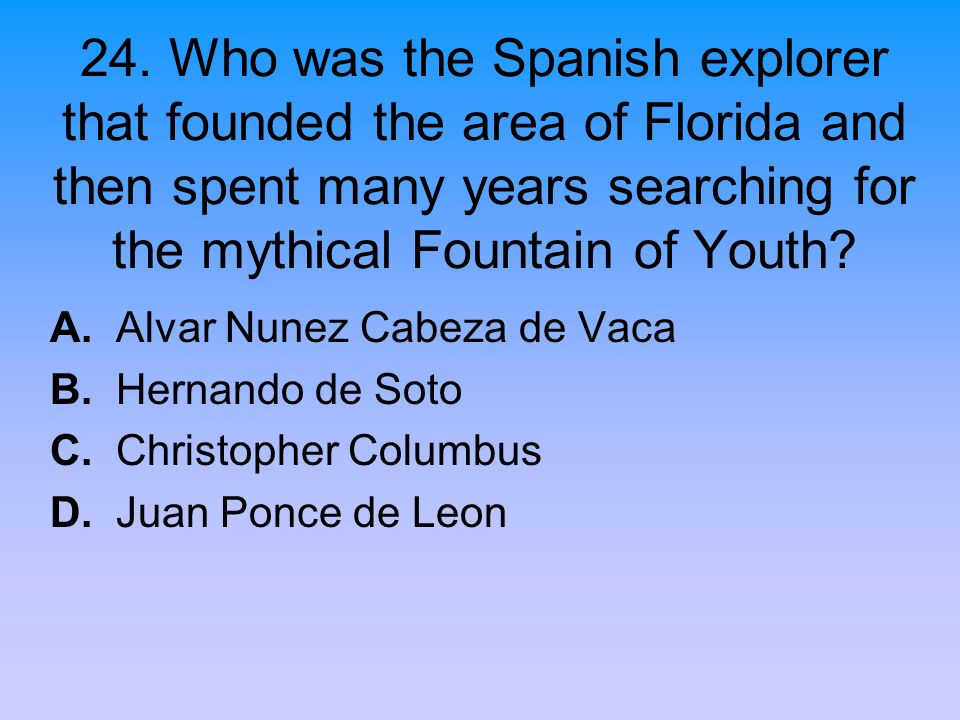 24. Who was the Spanish explorer that founded the area of Florida and then spent many years searching for the mythical Fountain of Youth