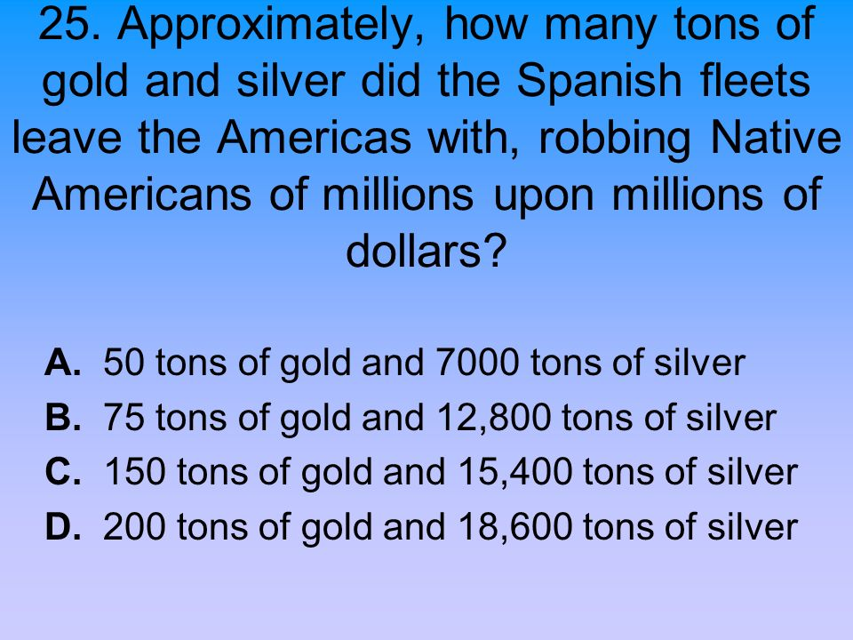 25. Approximately, how many tons of gold and silver did the Spanish fleets leave the Americas with, robbing Native Americans of millions upon millions of dollars