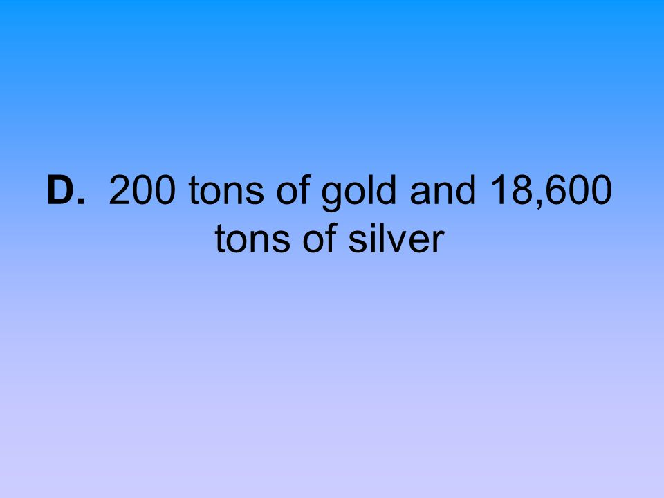 D. 200 tons of gold and 18,600 tons of silver