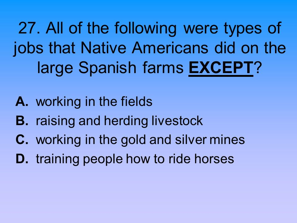 27. All of the following were types of jobs that Native Americans did on the large Spanish farms EXCEPT