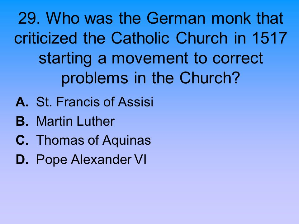 29. Who was the German monk that criticized the Catholic Church in 1517 starting a movement to correct problems in the Church