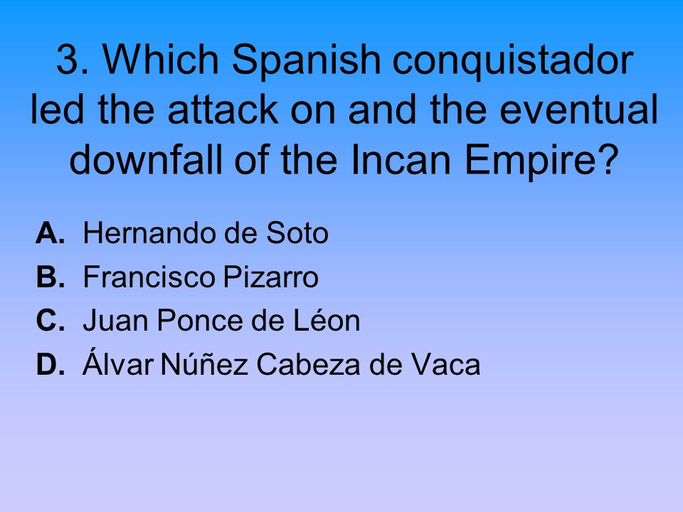3. Which Spanish conquistador led the attack on and the eventual downfall of the Incan Empire