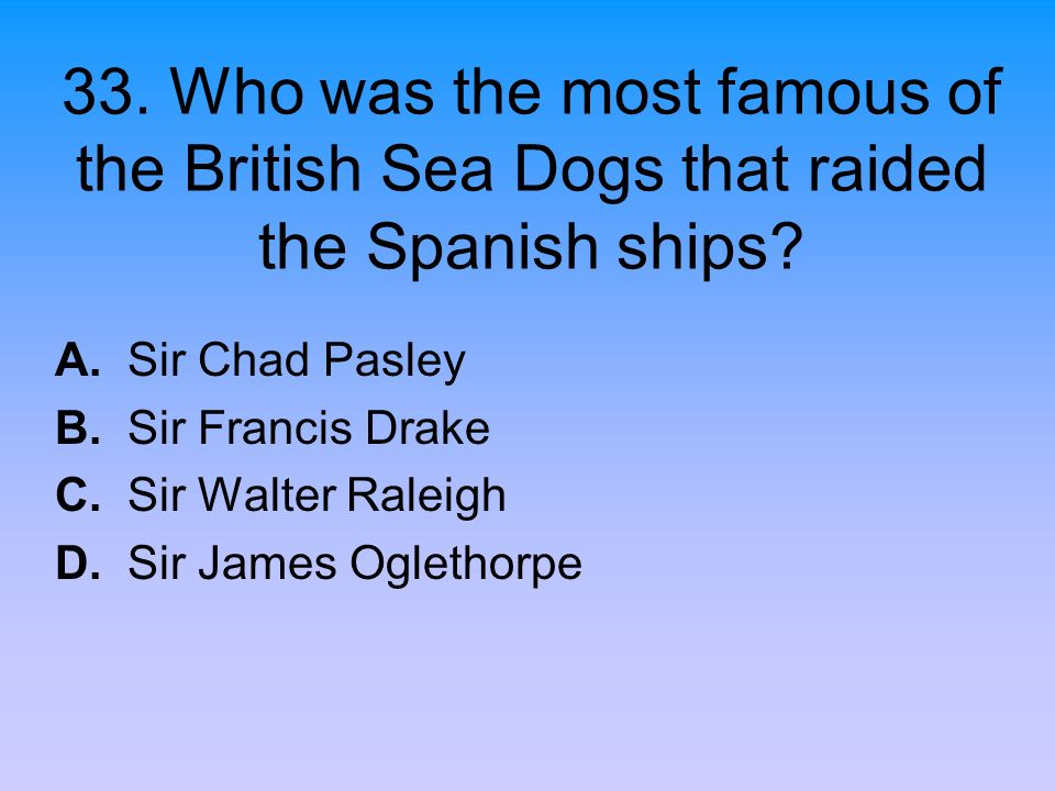 33. Who was the most famous of the British Sea Dogs that raided the Spanish ships