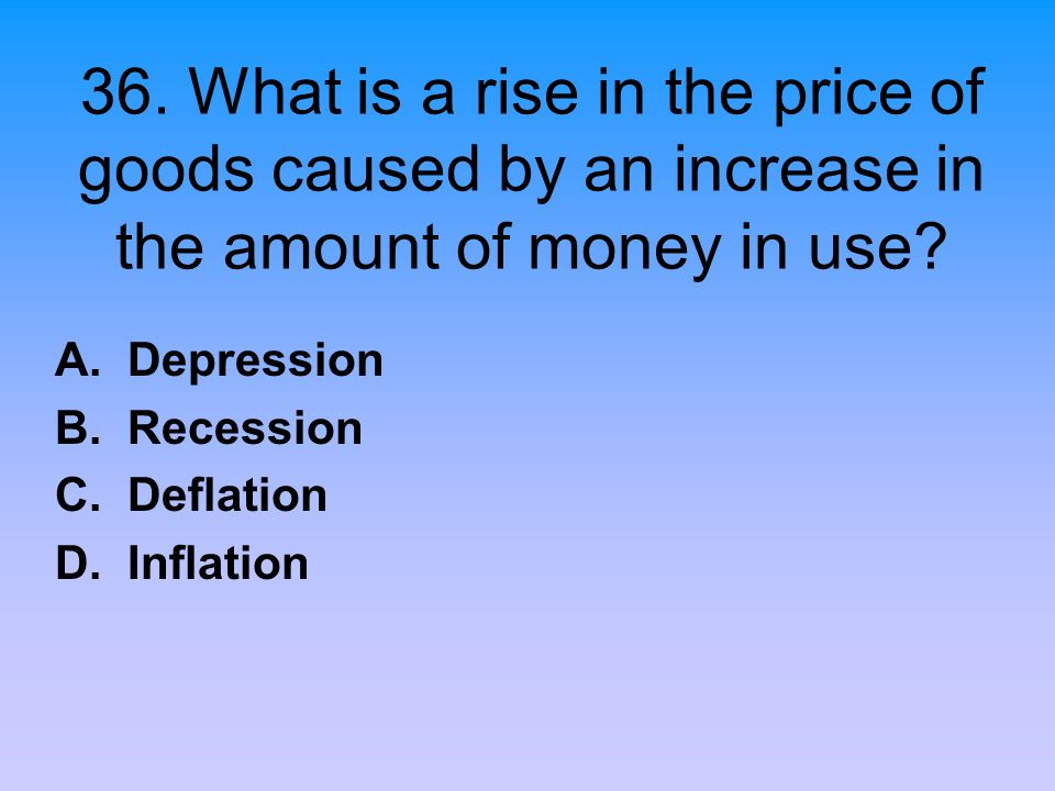 A. Depression B. Recession C. Deflation D. Inflation