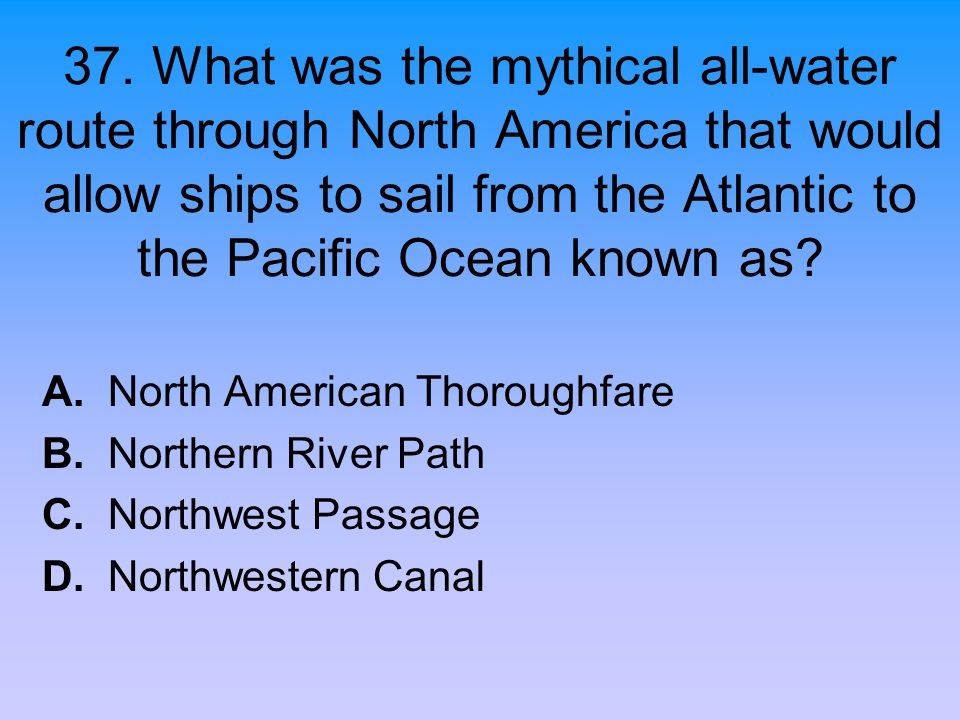 37. What was the mythical all-water route through North America that would allow ships to sail from the Atlantic to the Pacific Ocean known as