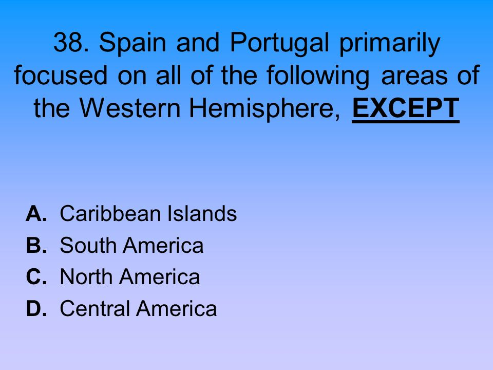 38. Spain and Portugal primarily focused on all of the following areas of the Western Hemisphere, EXCEPT