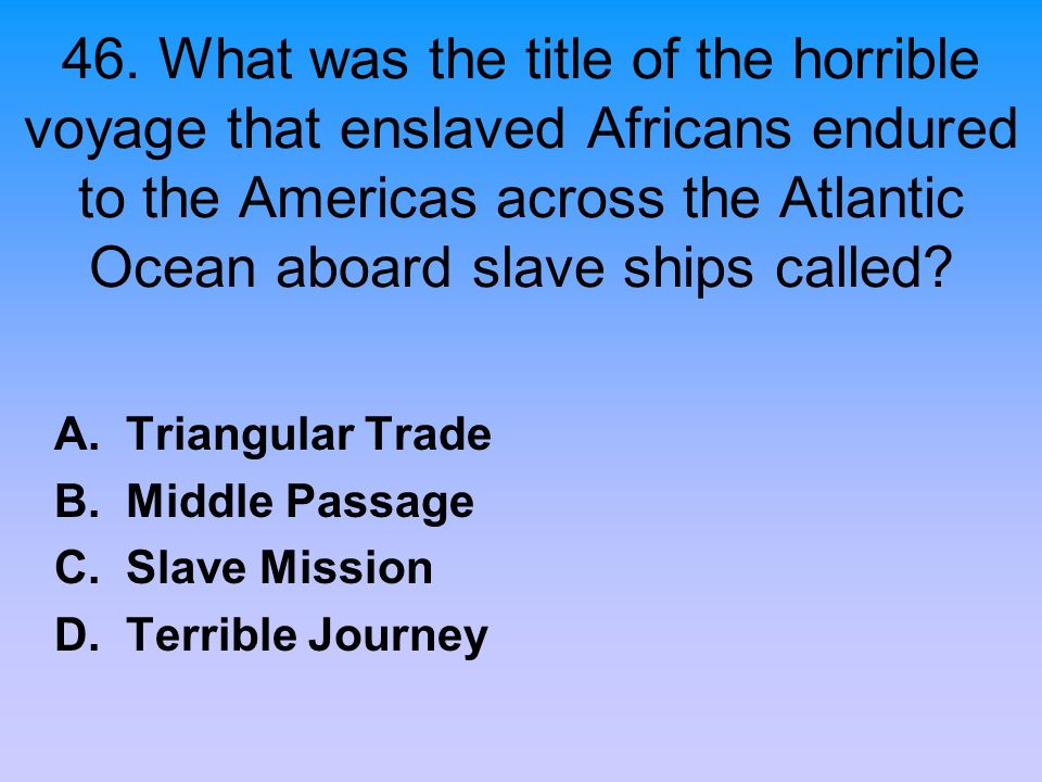 46. What was the title of the horrible voyage that enslaved Africans endured to the Americas across the Atlantic Ocean aboard slave ships called
