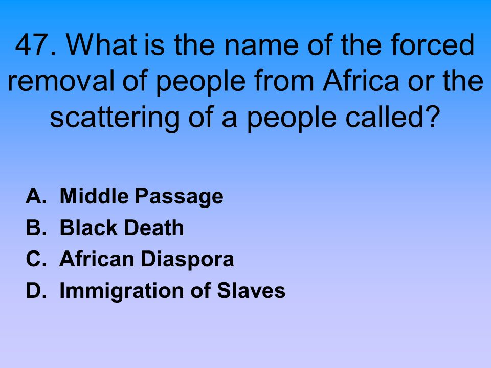 47. What is the name of the forced removal of people from Africa or the scattering of a people called