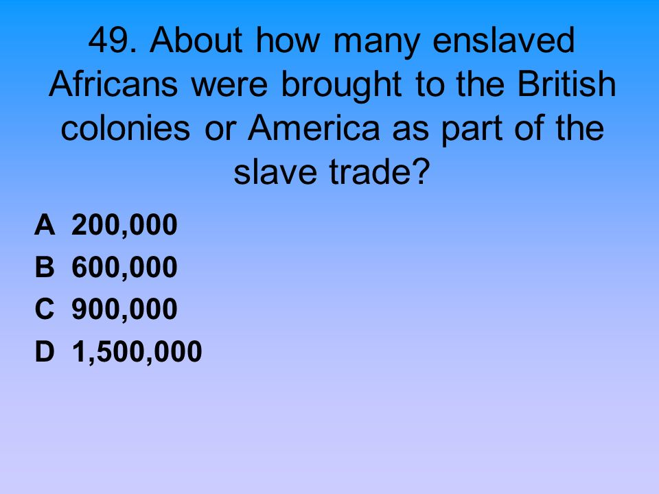 49. About how many enslaved Africans were brought to the British colonies or America as part of the slave trade