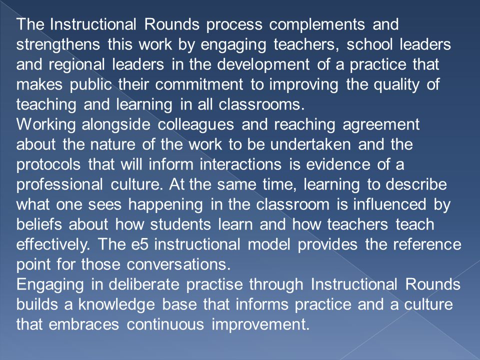 The Instructional Rounds process complements and strengthens this work by engaging teachers, school leaders and regional leaders in the development of a practice that makes public their commitment to improving the quality of teaching and learning in all classrooms.