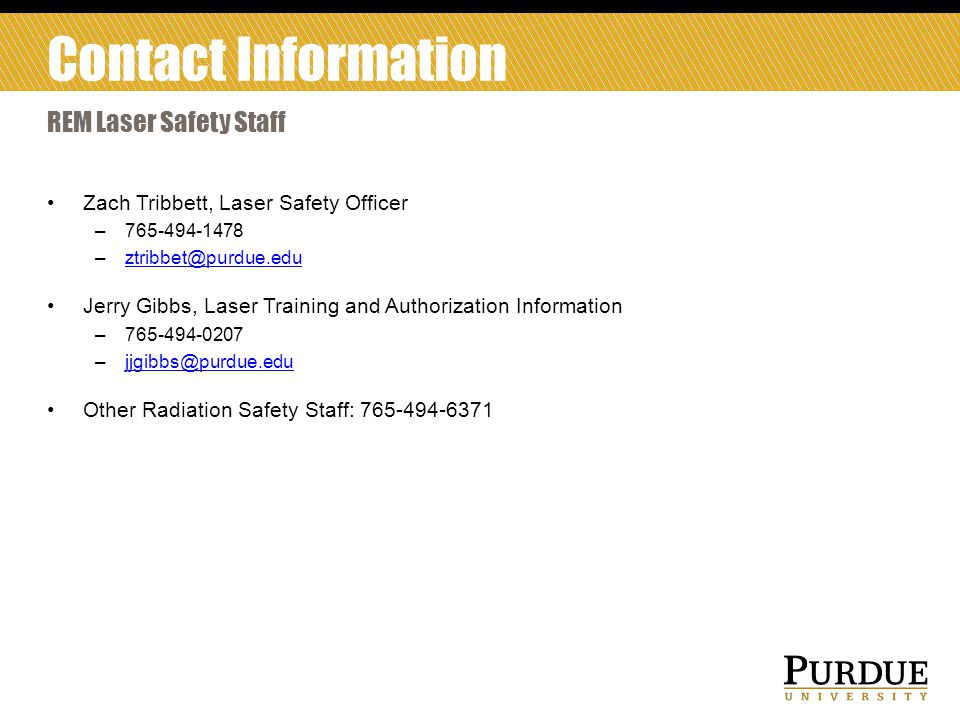 Contact Information REM Laser Safety Staff. Zach Tribbett, Laser Safety Officer. 765-494-1478. ztribbet@purdue.edu.
