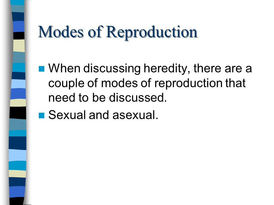 Modes of Reproduction When discussing heredity, there are a couple of modes of reproduction that need to be discussed.