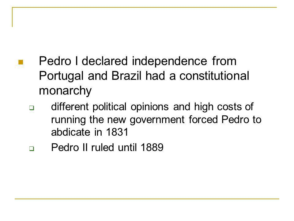 Pedro I declared independence from Portugal and Brazil had a constitutional monarchy