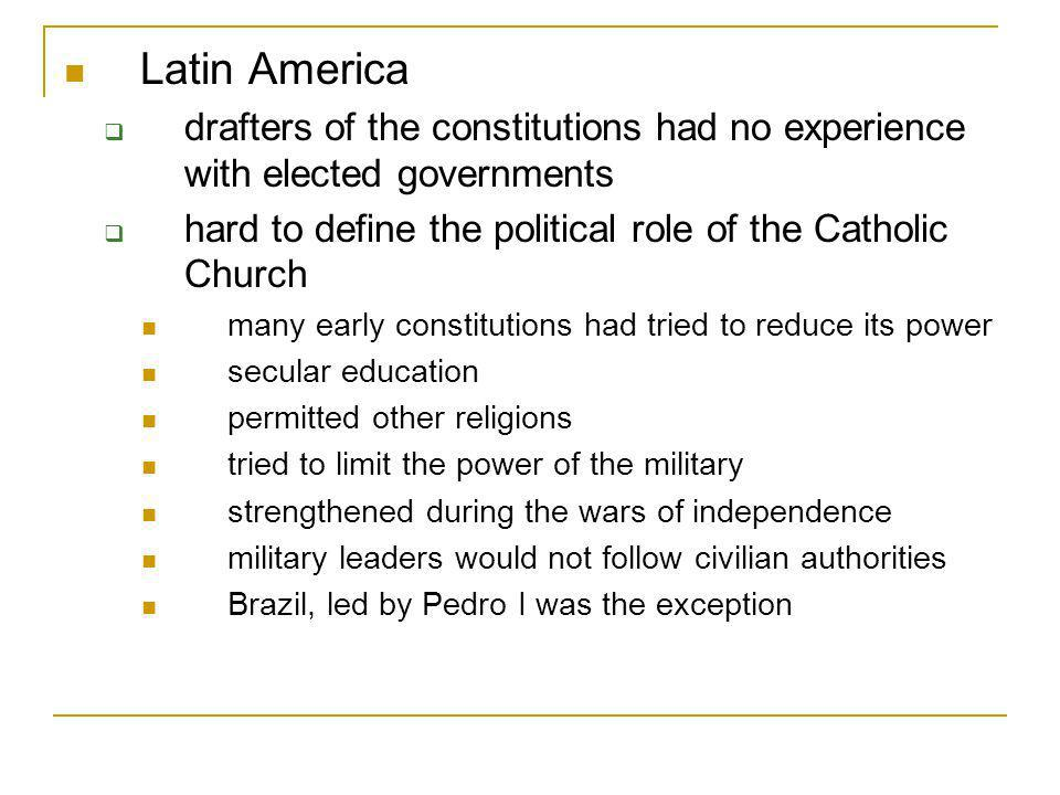 Latin America drafters of the constitutions had no experience with elected governments. hard to define the political role of the Catholic Church.