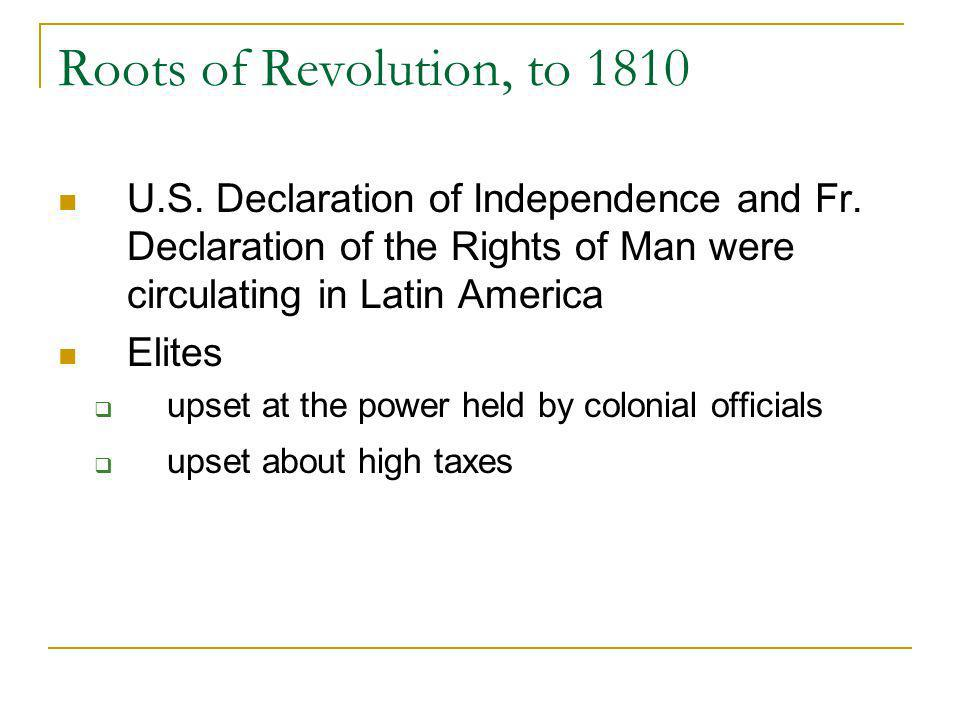 Roots of Revolution, to 1810 U.S. Declaration of Independence and Fr. Declaration of the Rights of Man were circulating in Latin America.