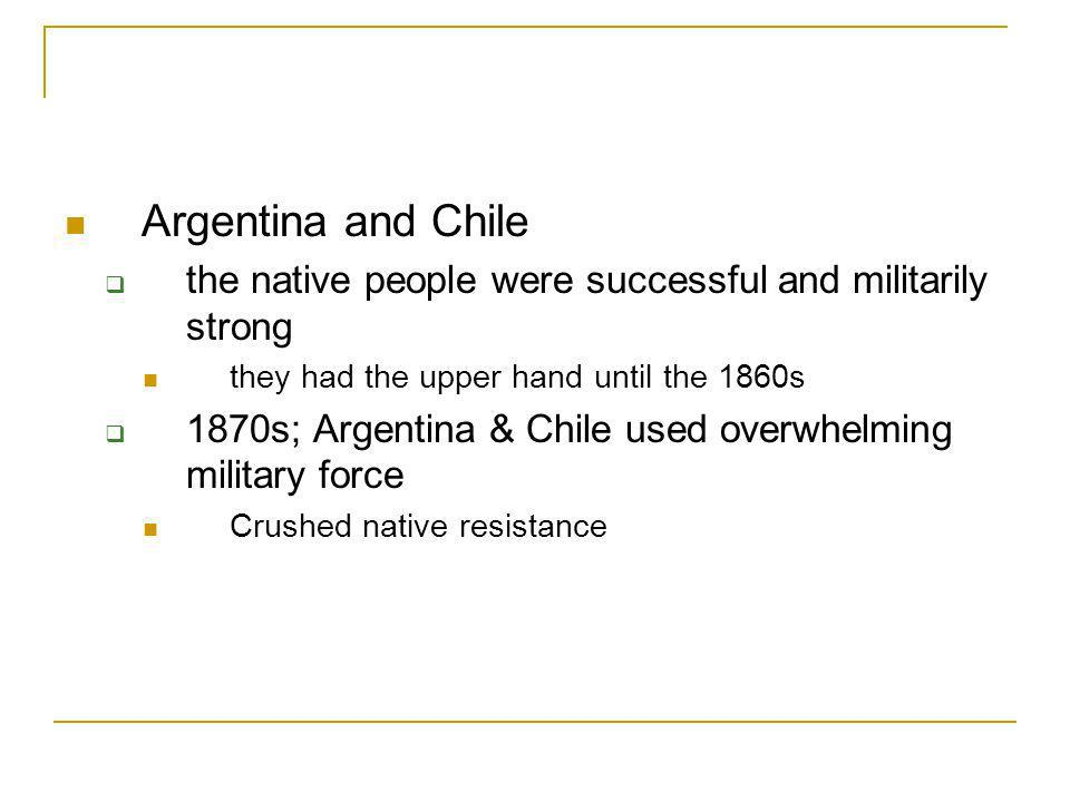 Argentina and Chile the native people were successful and militarily strong. they had the upper hand until the 1860s.