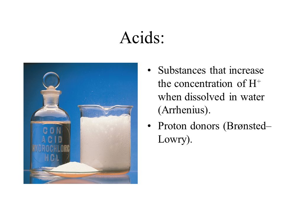 Acids: Substances that increase the concentration of H+ when dissolved in water (Arrhenius).