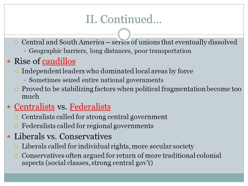 II. Continued… Rise of caudillos Centralists vs. Federalists