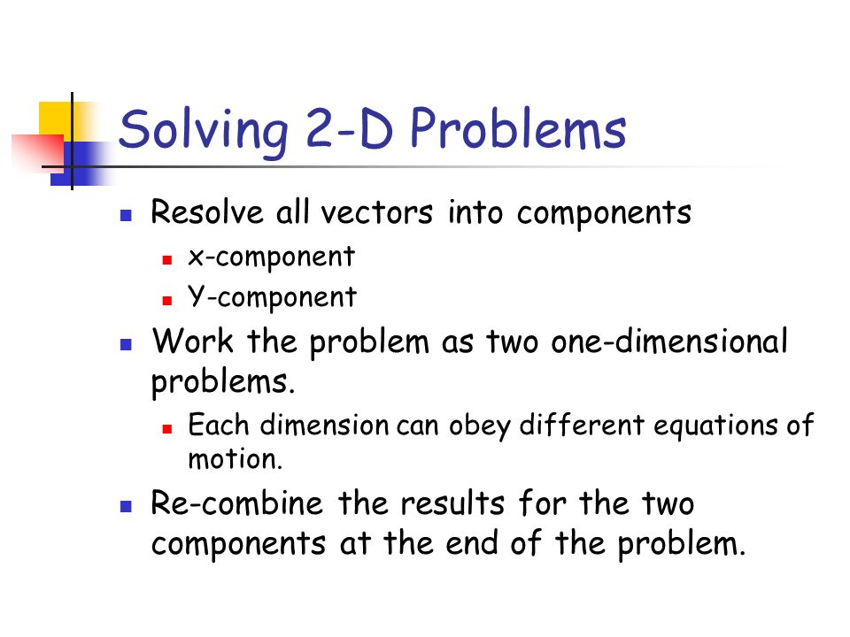 Solving 2-D Problems Resolve all vectors into components