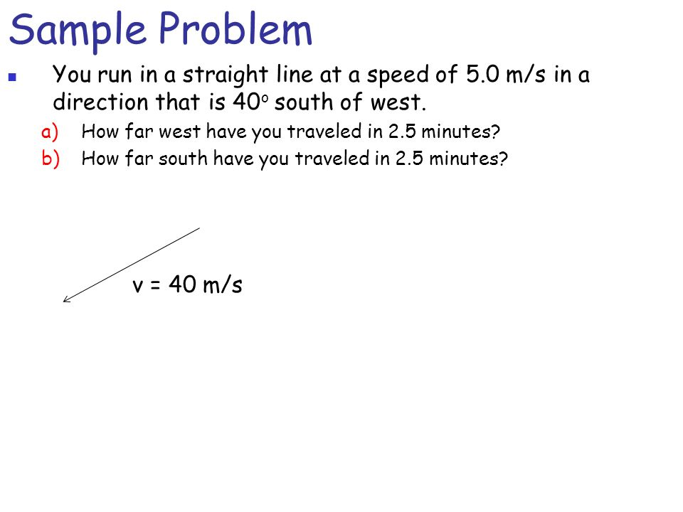 Sample ProblemYou run in a straight line at a speed of 5.0 m/s in a direction that is 40o south of west.
