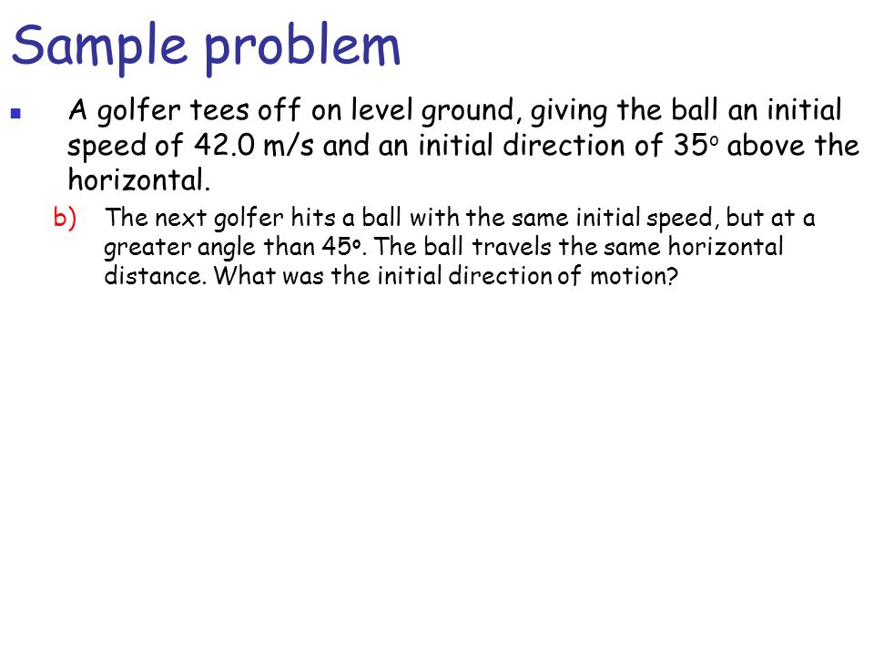 Sample problemA golfer tees off on level ground, giving the ball an initial speed of 42.0 m/s and an initial direction of 35o above the horizontal.
