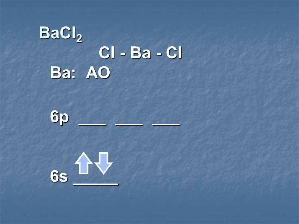 BaCl2 Cl - Ba - Cl Ba: AO 6p ___ ___ ___ 6s _____