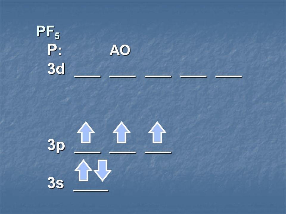 PF5 P: AO 3d ___ ___ ___ ___ ___ 3p ___ ___ ___ 3s ____