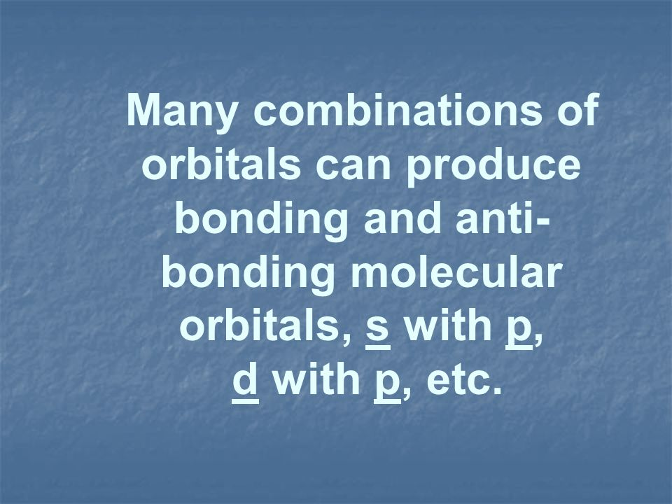 Many combinations of orbitals can produce bonding and anti-bonding molecular orbitals, s with p,