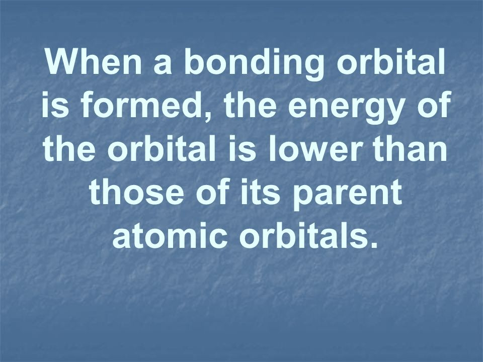 When a bonding orbital is formed, the energy of the orbital is lower than those of its parent atomic orbitals.