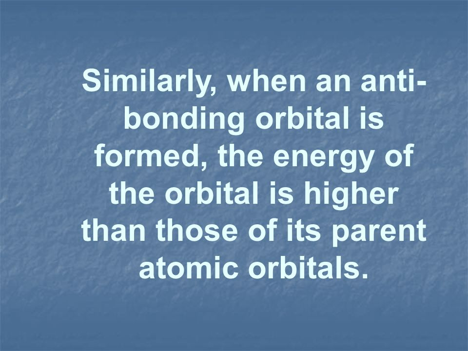 Similarly, when an anti-bonding orbital is formed, the energy of the orbital is higher than those of its parent atomic orbitals.