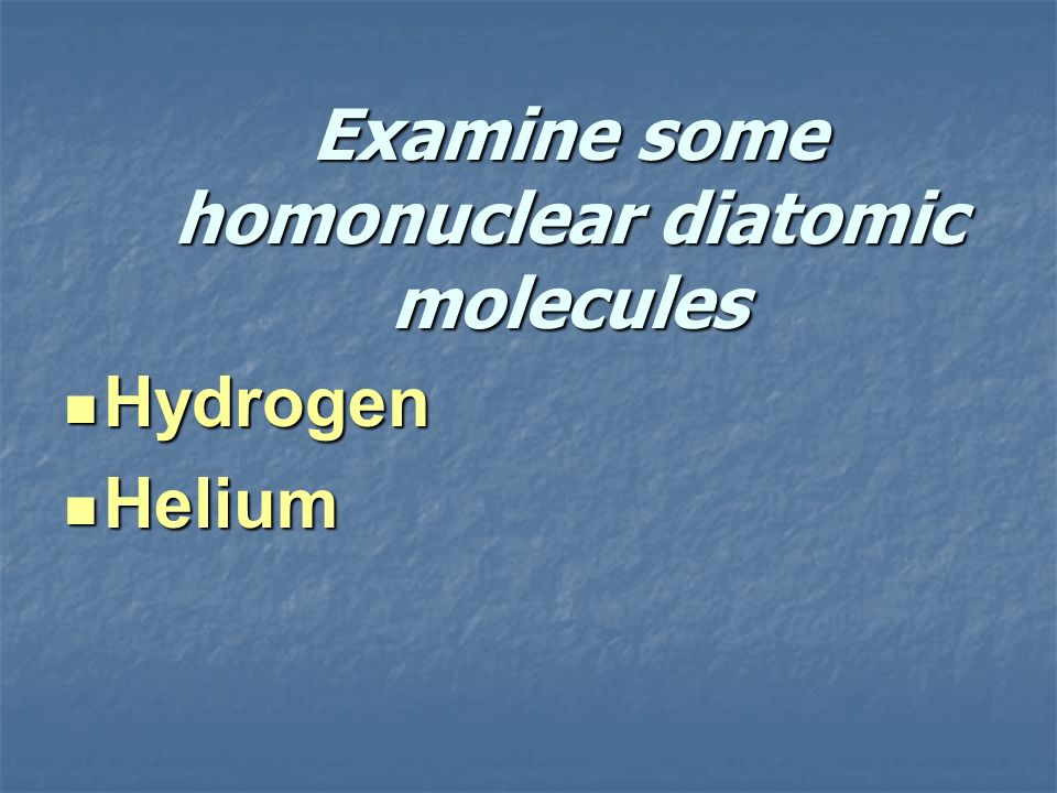 Examine some homonuclear diatomic molecules
