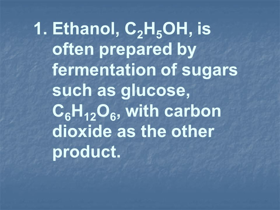 1. Ethanol, C2H5OH, is often prepared by. fermentation of sugars. such as glucose, C6H12O6, with carbon.