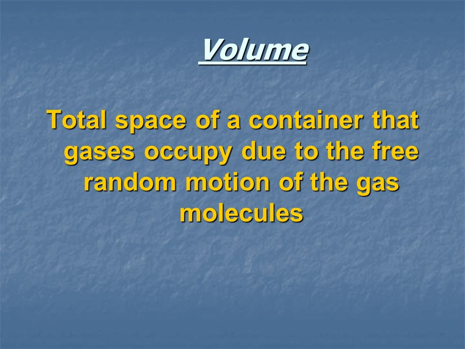 Volume Total space of a container that gases occupy due to the free random motion of the gas molecules.