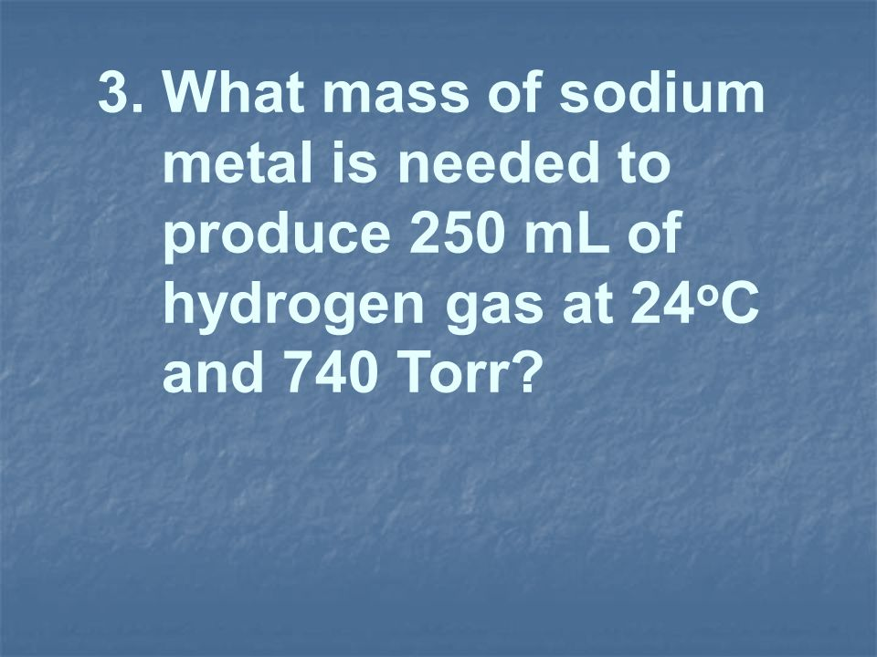3. What mass of sodium metal is needed to produce 250 mL of hydrogen gas at 24oC and 740 Torr