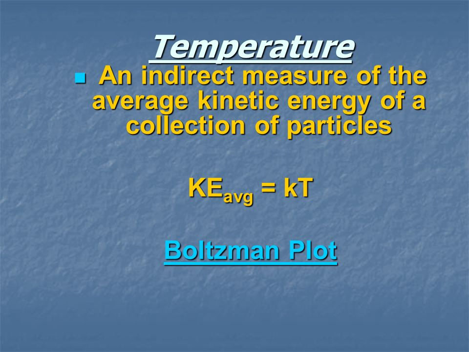 Temperature An indirect measure of the average kinetic energy of a collection of particles. KEavg = kT.