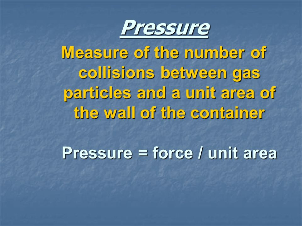 Pressure Measure of the number of collisions between gas particles and a unit area of the wall of the container Pressure = force / unit area.