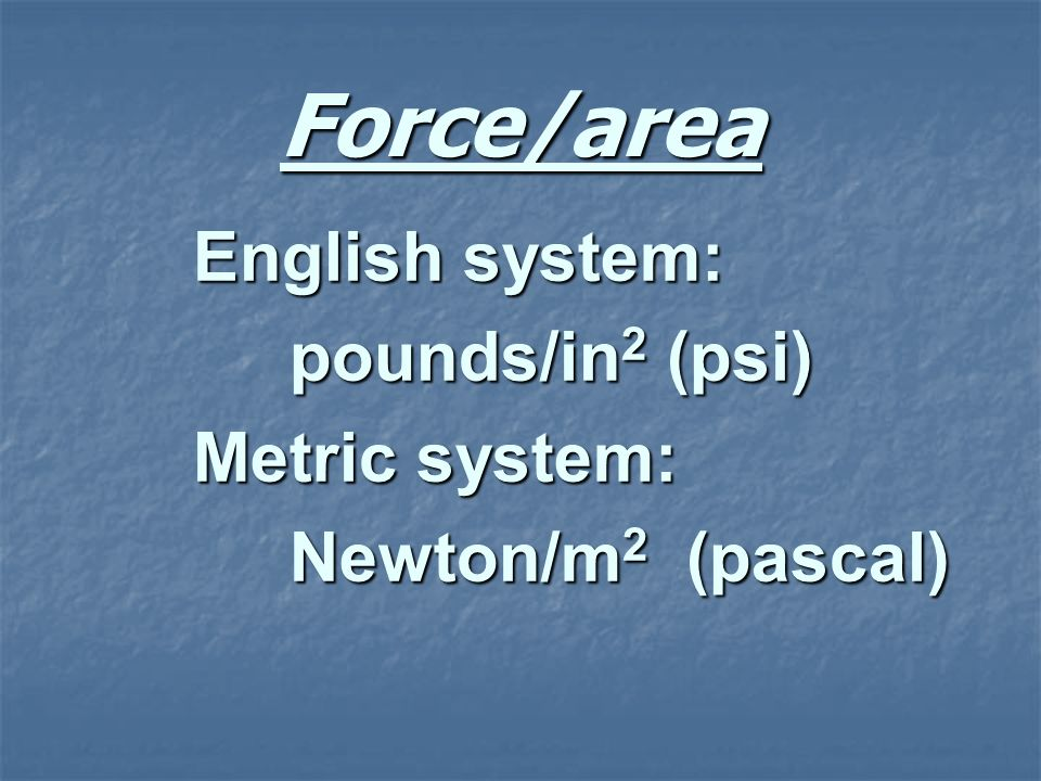 Force/area English system: pounds/in2 (psi) Metric system:
