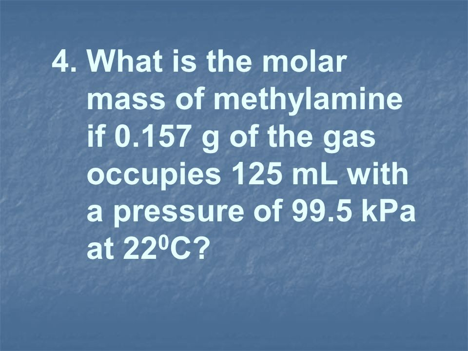 4. What is the molar mass of methylamine. if 0.157 g of the gas. occupies 125 mL with. a pressure of 99.5 kPa.
