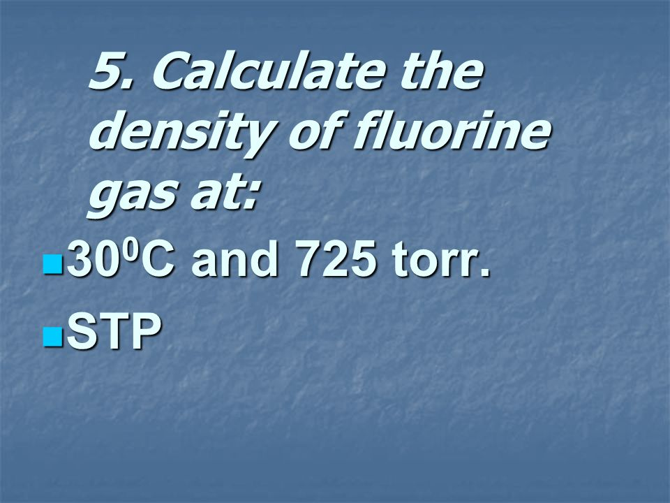 5. Calculate the density of fluorine gas at: