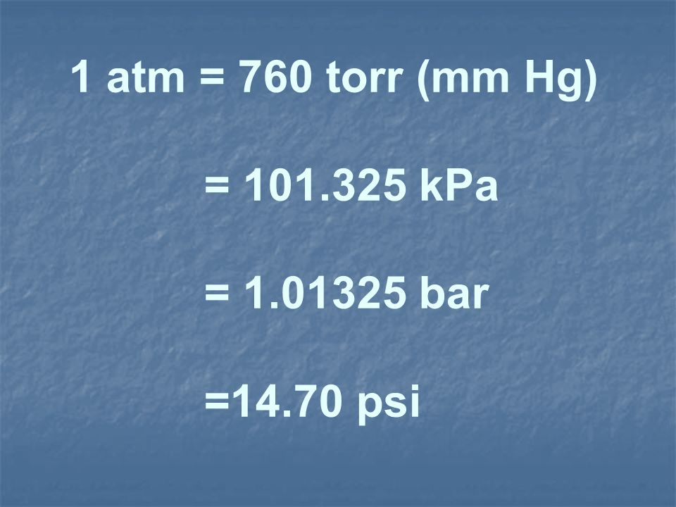 1 atm = 760 torr (mm Hg) = 101.325 kPa = 1.01325 bar =14.70 psi