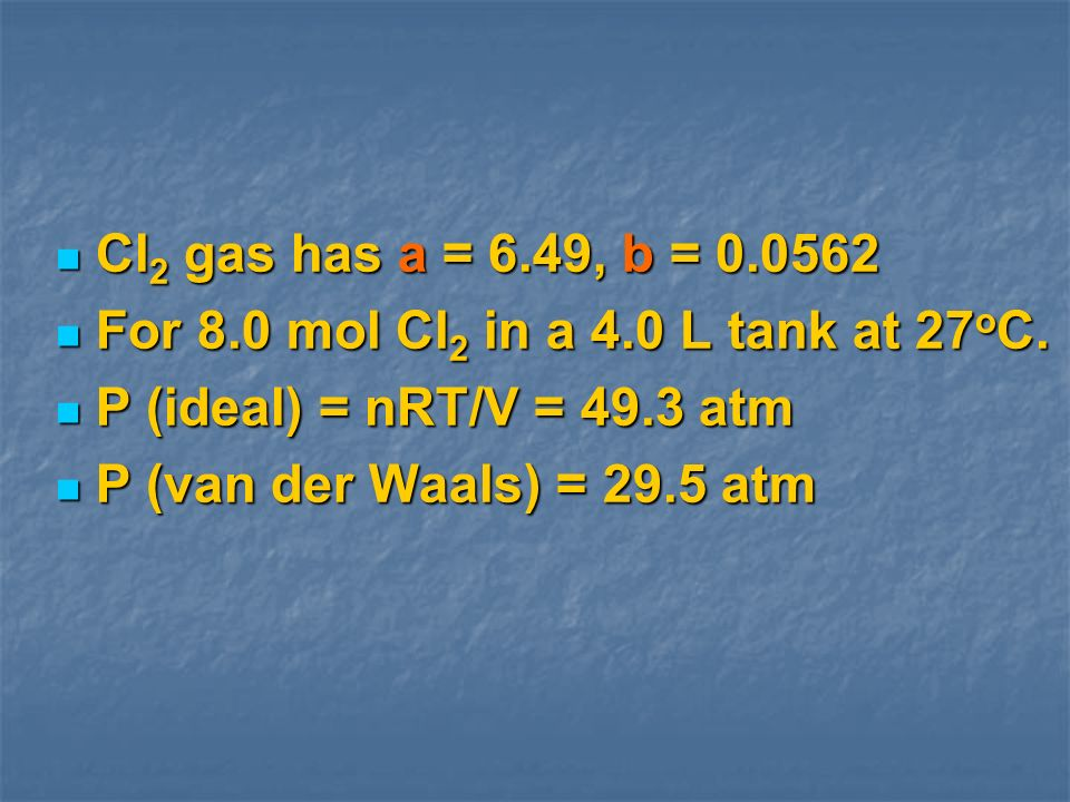 Cl2 gas has a = 6.49, b = 0.0562 For 8.0 mol Cl2 in a 4.0 L tank at 27oC. P (ideal) = nRT/V = 49.3 atm.