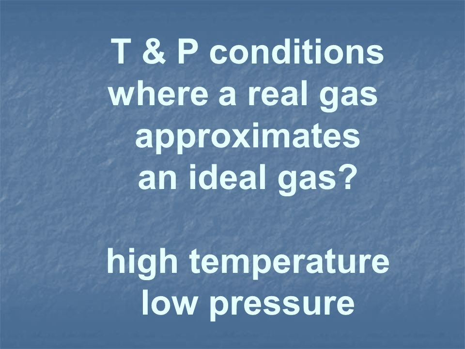 T & P conditions where a real gas approximates an ideal gas high temperature low pressure