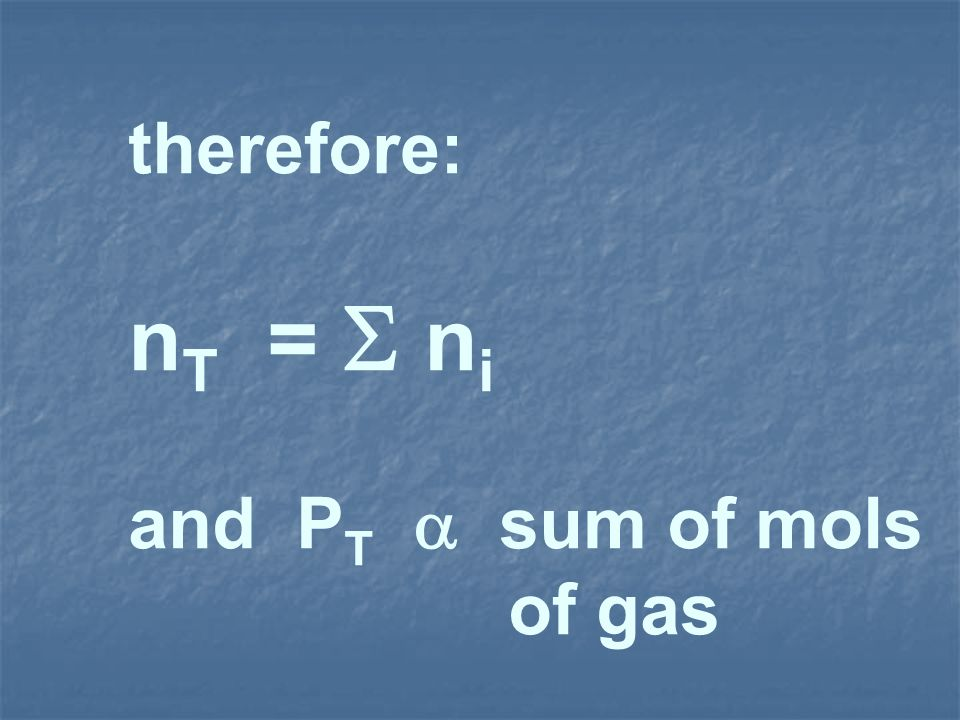 therefore: nT =  ni and PT  sum of mols of gas