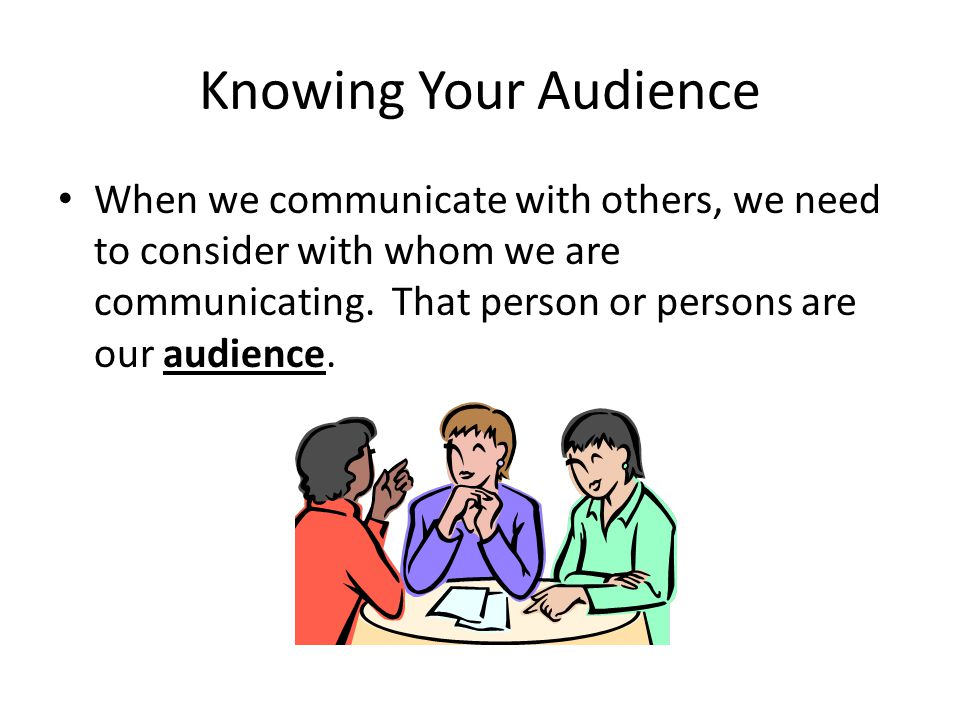 Knowing Your Audience When we communicate with others, we need to consider with whom we are communicating.