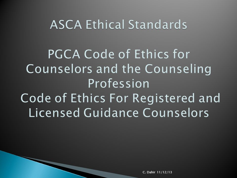ASCA Ethical Standards PGCA Code of Ethics for Counselors and the Counseling Profession Code of Ethics For Registered and Licensed Guidance Counselors