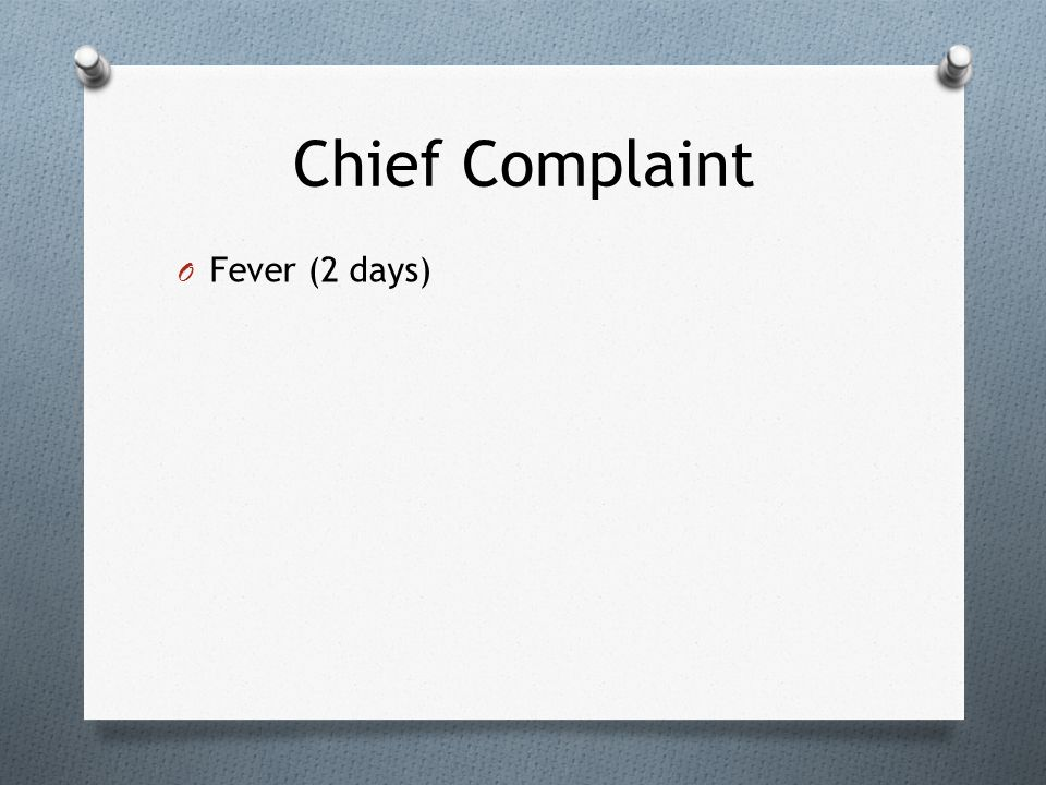 Chief Complaint Fever (2 days)