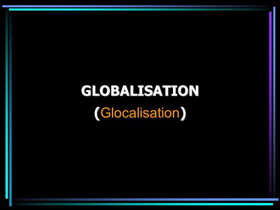 GLOBALISATION (Glocalisation)
