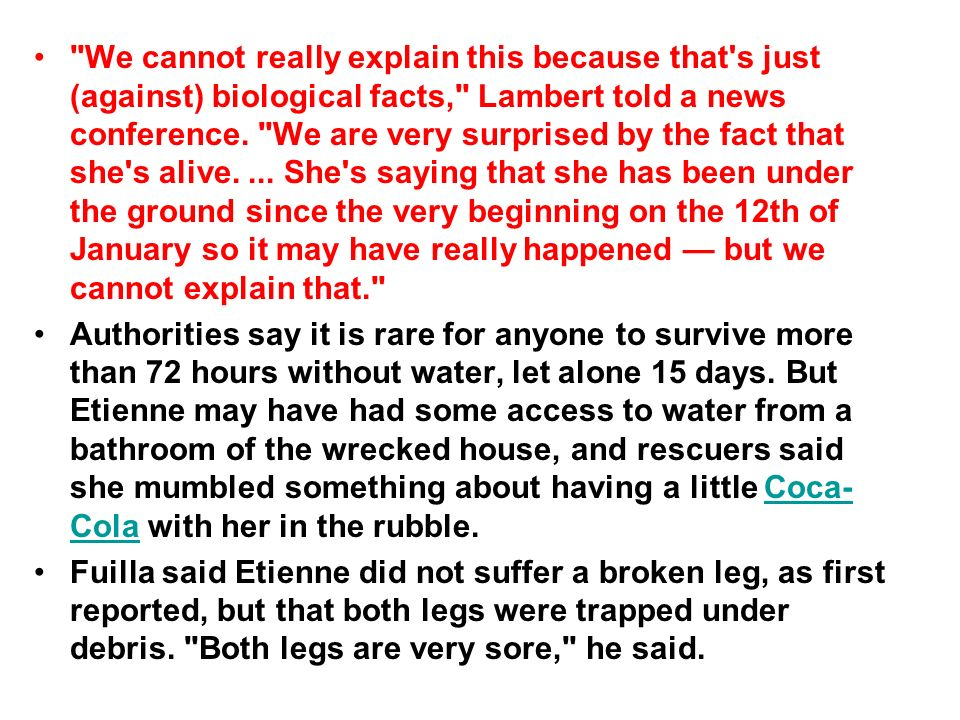 We cannot really explain this because that s just (against) biological facts, Lambert told a news conference. We are very surprised by the fact that she s alive. ... She s saying that she has been under the ground since the very beginning on the 12th of January so it may have really happened — but we cannot explain that.